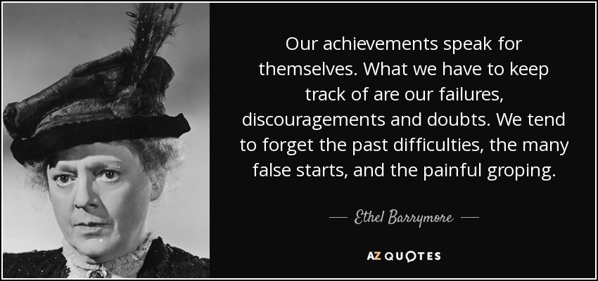 Our achievements speak for themselves. What we have to keep track of are our failures, discouragements and doubts. We tend to forget the past difficulties, the many false starts, and the painful groping. - Ethel Barrymore
