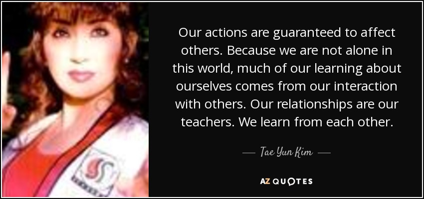 Our actions are guaranteed to affect others. Because we are not alone in this world, much of our learning about ourselves comes from our interaction with others. Our relationships are our teachers. We learn from each other. - Tae Yun Kim