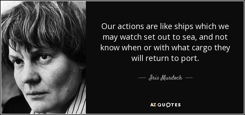 Our actions are like ships which we may watch set out to sea, and not know when or with what cargo they will return to port. - Iris Murdoch