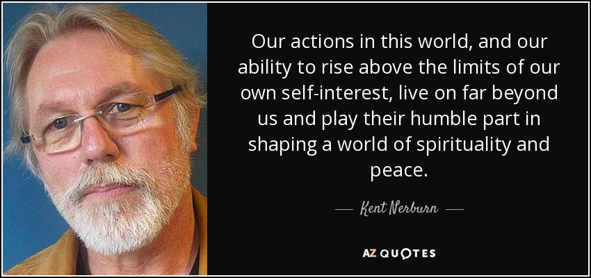 Our actions in this world, and our ability to rise above the limits of our own self-interest, live on far beyond us and play their humble part in shaping a world of spirituality and peace. - Kent Nerburn