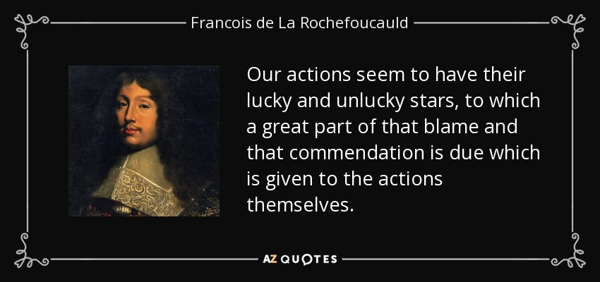 Our actions seem to have their lucky and unlucky stars, to which a great part of that blame and that commendation is due which is given to the actions themselves. - Francois de La Rochefoucauld