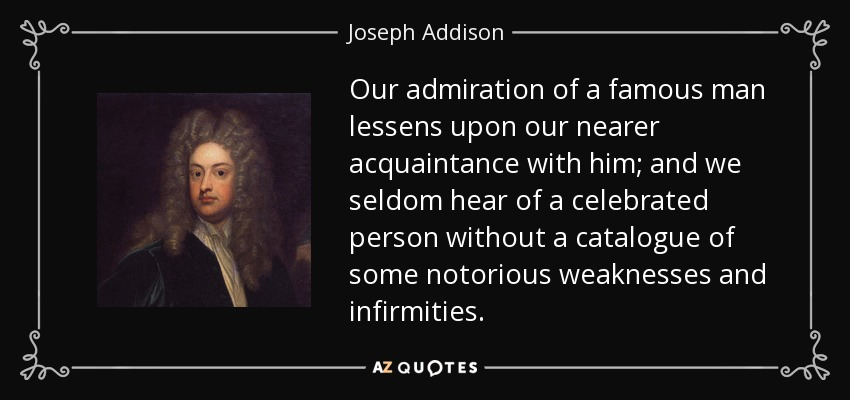 Our admiration of a famous man lessens upon our nearer acquaintance with him; and we seldom hear of a celebrated person without a catalogue of some notorious weaknesses and infirmities. - Joseph Addison
