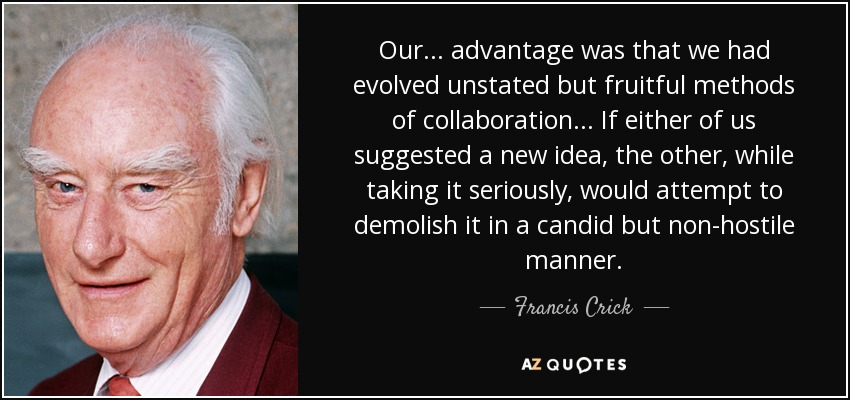 Our ... advantage was that we had evolved unstated but fruitful methods of collaboration ... If either of us suggested a new idea, the other, while taking it seriously, would attempt to demolish it in a candid but non-hostile manner. - Francis Crick