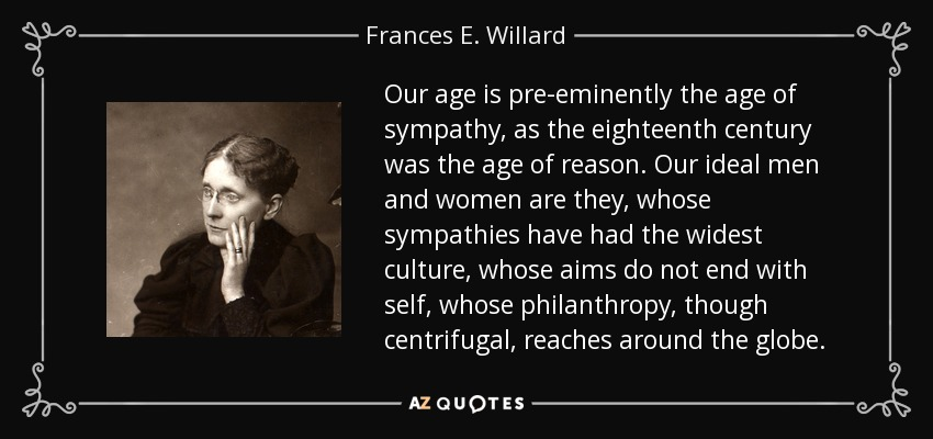 Our age is pre-eminently the age of sympathy, as the eighteenth century was the age of reason. Our ideal men and women are they, whose sympathies have had the widest culture, whose aims do not end with self, whose philanthropy, though centrifugal, reaches around the globe. - Frances E. Willard