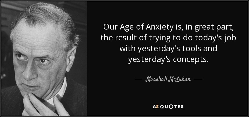 Our Age of Anxiety is, in great part, the result of trying to do today's job with yesterday's tools and yesterday's concepts. - Marshall McLuhan