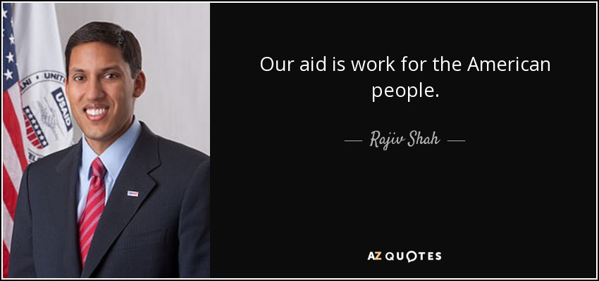 Our aid is work for the American people. - Rajiv Shah