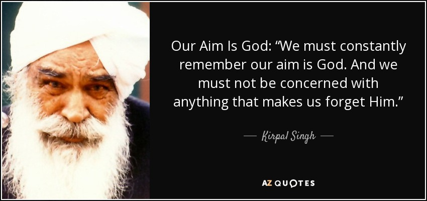 """Our Aim Is God: """"We must constantly remember our aim is God. And we must not be concerned with anything that makes us forget Him."""" - Kirpal Singh"""