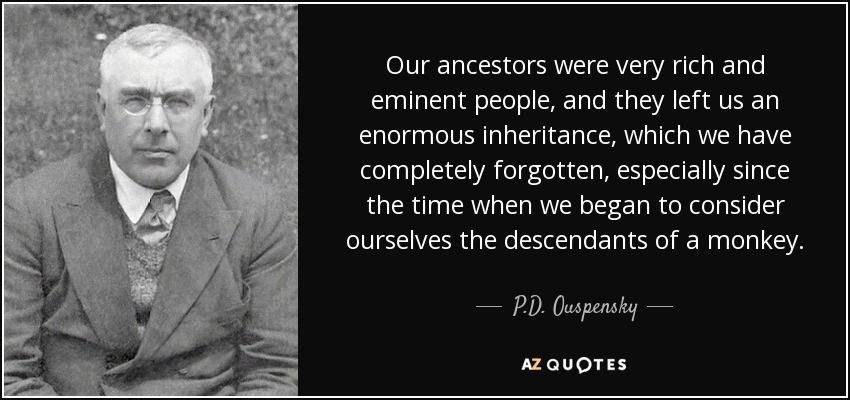 Our ancestors were very rich and eminent people, and they left us an enormous inheritance, which we have completely forgotten, especially since the time when we began to consider ourselves the descendants of a monkey. - P.D. Ouspensky