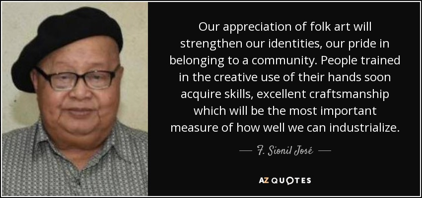 Our appreciation of folk art will strengthen our identities, our pride in belonging to a community. People trained in the creative use of their hands soon acquire skills, excellent craftsmanship which will be the most important measure of how well we can industrialize. - F. Sionil José