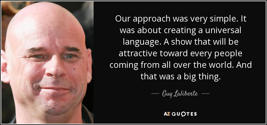 Our approach was very simple. It was about creating a universal language. A show that will be attractive toward every people coming from all over the world. And that was a big thing. - Guy Laliberte