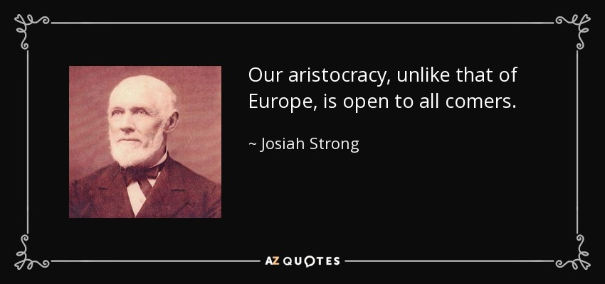 Our aristocracy, unlike that of Europe, is open to all comers. - Josiah Strong