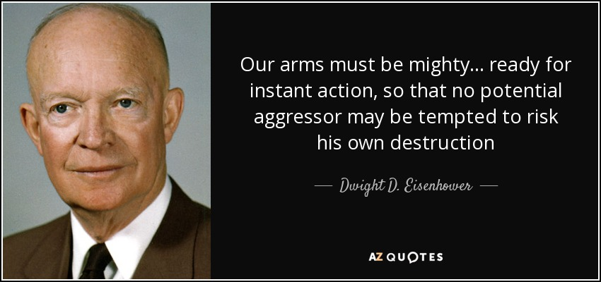 Our arms must be mighty ... ready for instant action, so that no potential aggressor may be tempted to risk his own destruction - Dwight D. Eisenhower