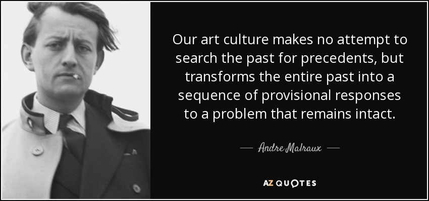 Our art culture makes no attempt to search the past for precedents, but transforms the entire past into a sequence of provisional responses to a problem that remains intact. - Andre Malraux
