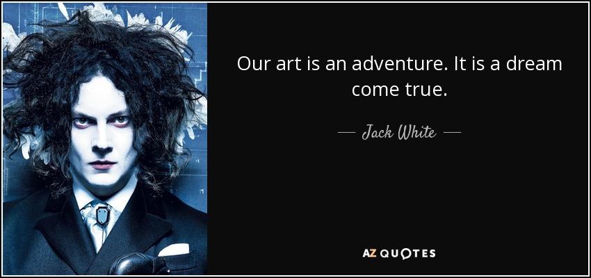 Our art is an adventure. It is a dream come true. - Jack White