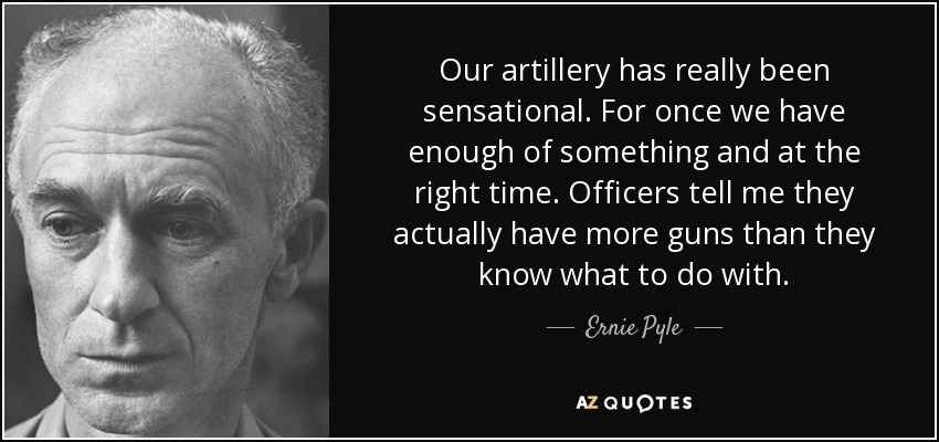 Our artillery has really been sensational. For once we have enough of something and at the right time. Officers tell me they actually have more guns than they know what to do with. - Ernie Pyle