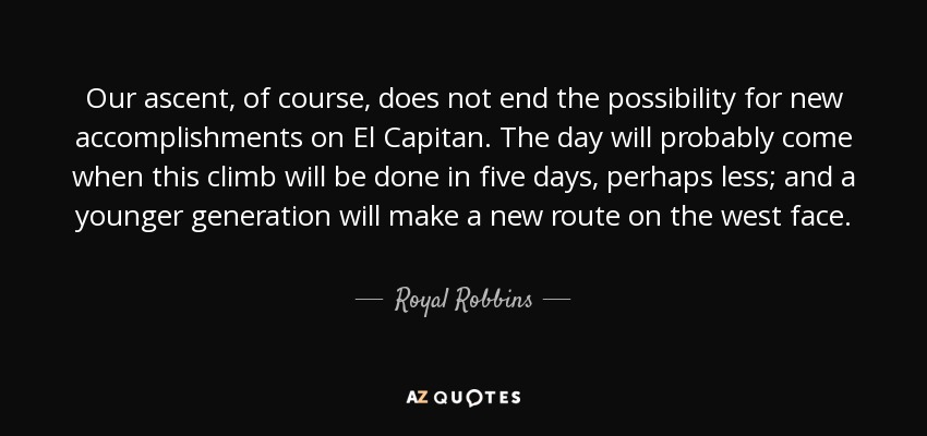 Our ascent, of course, does not end the possibility for new accomplishments on El Capitan. The day will probably come when this climb will be done in five days, perhaps less; and a younger generation will make a new route on the west face. - Royal Robbins