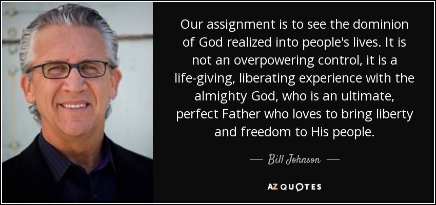 Our assignment is to see the dominion of God realized into people's lives. It is not an overpowering control, it is a life-giving, liberating experience with the almighty God, who is an ultimate, perfect Father who loves to bring liberty and freedom to His people. - Bill Johnson