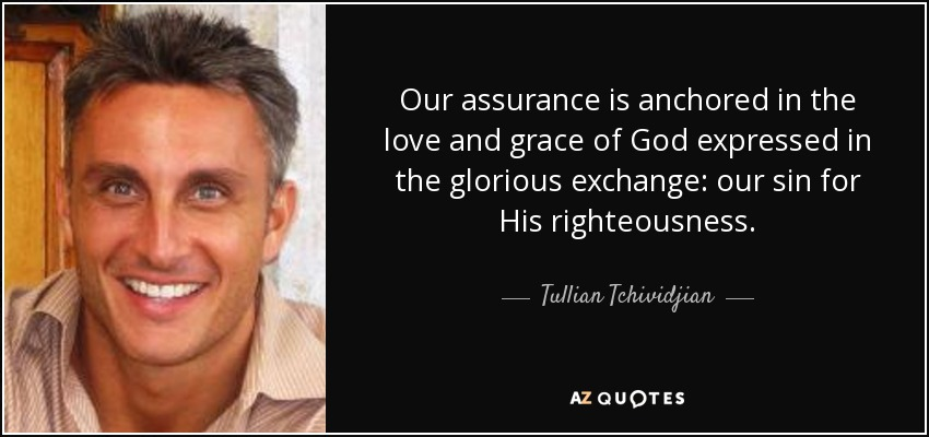 Our assurance is anchored in the love and grace of God expressed in the glorious exchange: our sin for His righteousness. - Tullian Tchividjian