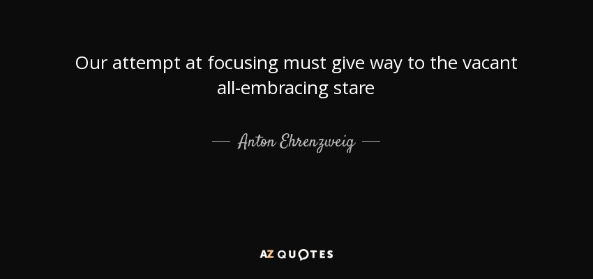 Our attempt at focusing must give way to the vacant all-embracing stare - Anton Ehrenzweig
