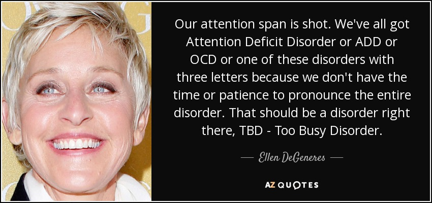 Our attention span is shot. We've all got Attention Deficit Disorder or ADD or OCD or one of these disorders with three letters because we don't have the time or patience to pronounce the entire disorder. That should be a disorder right there, TBD - Too Busy Disorder. - Ellen DeGeneres
