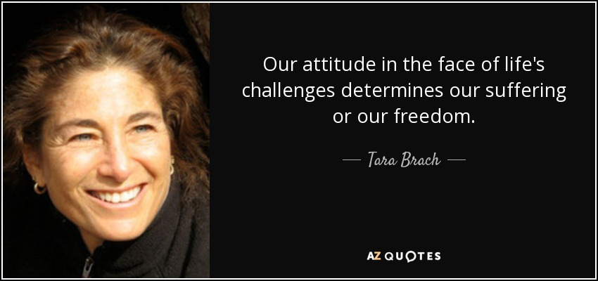 Our attitude in the face of life's challenges determines our suffering or our freedom. - Tara Brach