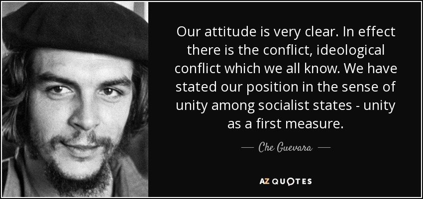Our attitude is very clear. In effect there is the conflict, ideological conflict which we all know. We have stated our position in the sense of unity among socialist states - unity as a first measure. - Che Guevara