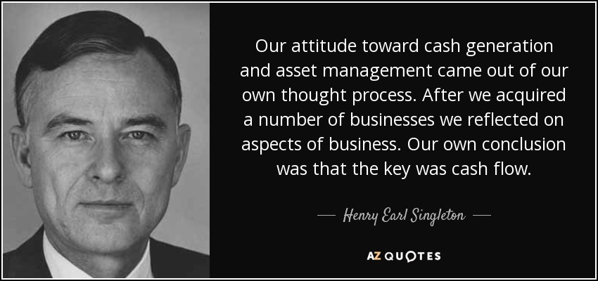 Our attitude toward cash generation and asset management came out of our own thought process. After we acquired a number of businesses we reflected on aspects of business. Our own conclusion was that the key was cash flow. - Henry Earl Singleton