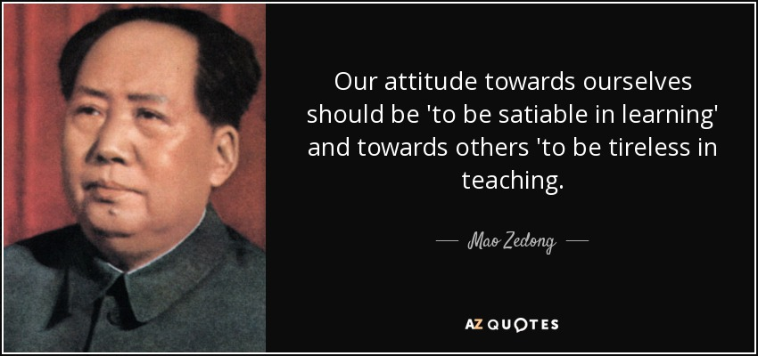 Our attitude towards ourselves should be 'to be satiable in learning' and towards others 'to be tireless in teaching. - Mao Zedong