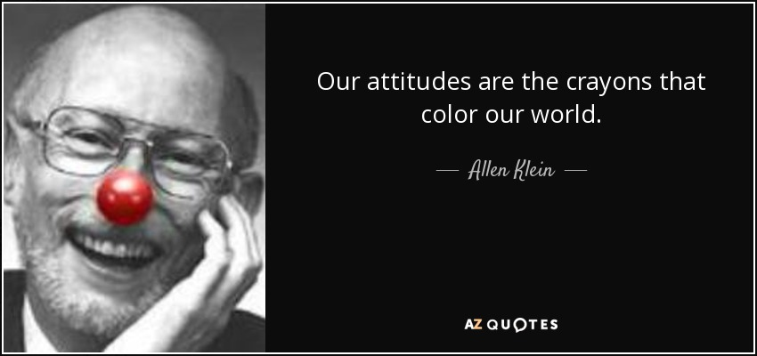 Our attitudes are the crayons that color our world. - Allen Klein