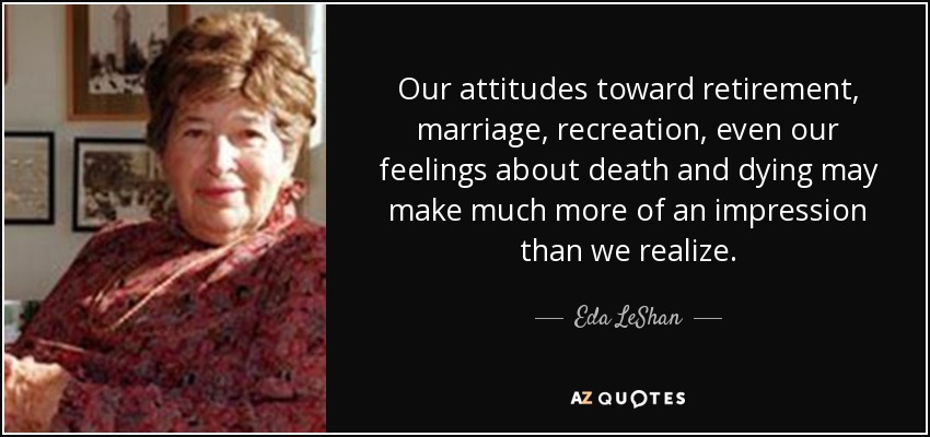 Our attitudes toward retirement, marriage, recreation, even our feelings about death and dying may make much more of an impression than we realize. - Eda LeShan