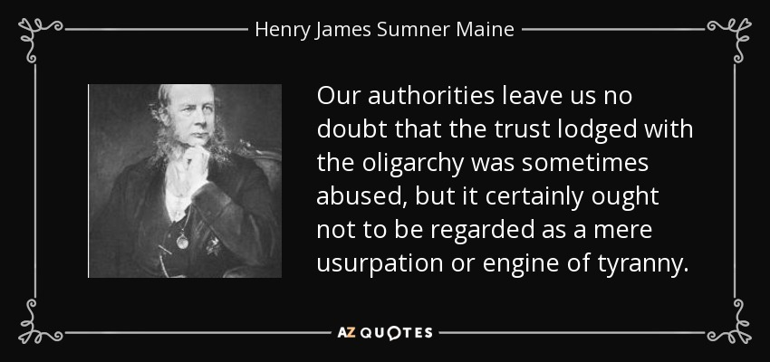 Our authorities leave us no doubt that the trust lodged with the oligarchy was sometimes abused, but it certainly ought not to be regarded as a mere usurpation or engine of tyranny. - Henry James Sumner Maine