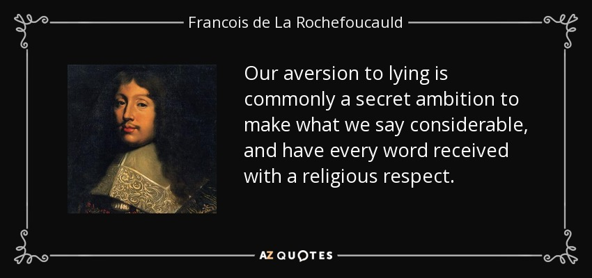 Our aversion to lying is commonly a secret ambition to make what we say considerable, and have every word received with a religious respect. - Francois de La Rochefoucauld