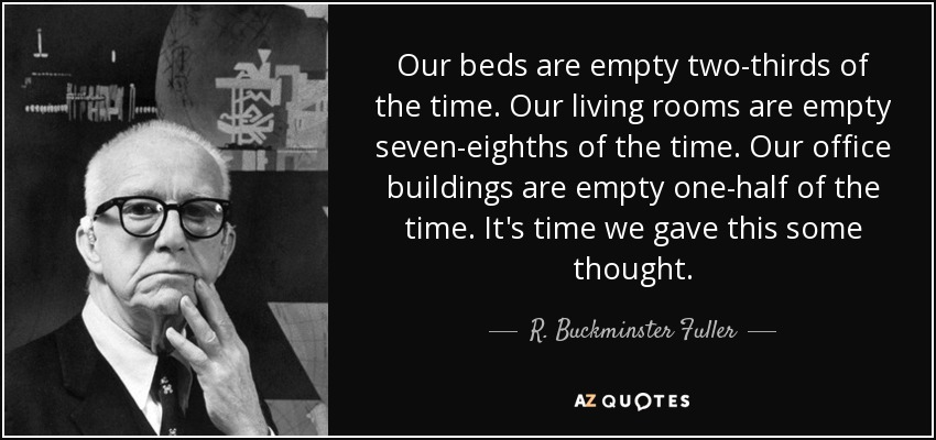 Our beds are empty two-thirds of the time. Our living rooms are empty seven-eighths of the time. Our office buildings are empty one-half of the time. It's time we gave this some thought. - R. Buckminster Fuller