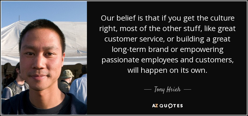 Our belief is that if you get the culture right, most of the other stuff, like great customer service, or building a great long-term brand or empowering passionate employees and customers, will happen on its own. - Tony Hsieh