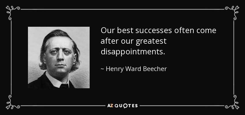Our best successes often come after our greatest disappointments. - Henry Ward Beecher