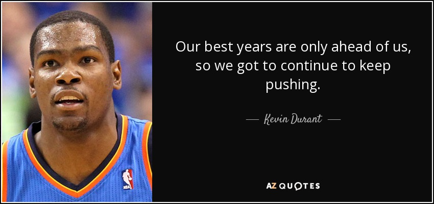 Our best years are only ahead of us, so we got to continue to keep pushing. - Kevin Durant