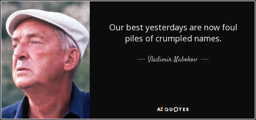 Our best yesterdays are now foul piles of crumpled names. - Vladimir Nabokov