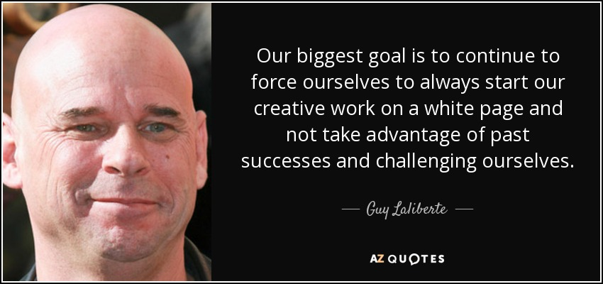 Our biggest goal is to continue to force ourselves to always start our creative work on a white page and not take advantage of past successes and challenging ourselves. - Guy Laliberte