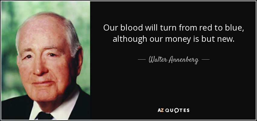 Our blood will turn from red to blue, although our money is but new. - Walter Annenberg