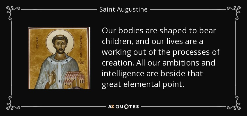 Our bodies are shaped to bear children, and our lives are a working out of the processes of creation. All our ambitions and intelligence are beside that great elemental point. - Saint Augustine