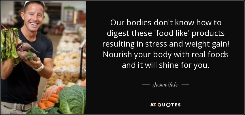 Our bodies don't know how to digest these 'food like' products resulting in stress and weight gain! Nourish your body with real foods and it will shine for you. - Jason Vale
