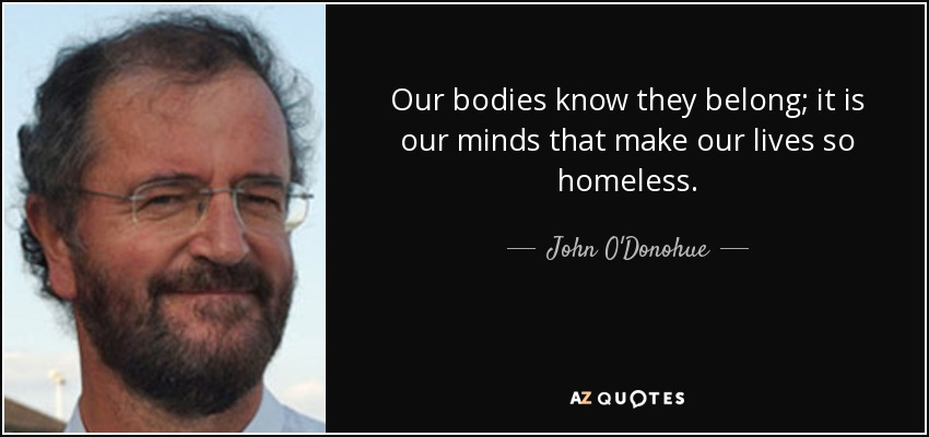 Our bodies know they belong; it is our minds that make our lives so homeless. - John O'Donohue