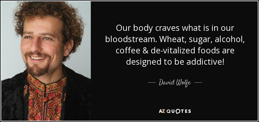 Our body craves what is in our bloodstream. Wheat, sugar, alcohol, coffee & de-vitalized foods are designed to be addictive! - David Wolfe