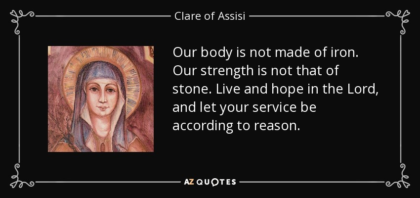 Our body is not made of iron. Our strength is not that of stone. Live and hope in the Lord, and let your service be according to reason. - Clare of Assisi