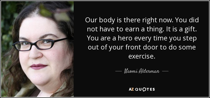 Our body is there right now. You did not have to earn a thing. It is a gift. You are a hero every time you step out of your front door to do some exercise. - Naomi Alderman