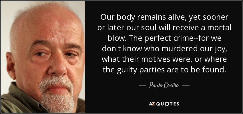 Our body remains alive, yet sooner or later our soul will receive a mortal blow. The perfect crime--for we don't know who murdered our joy, what their motives were, or where the guilty parties are to be found. - Paulo Coelho