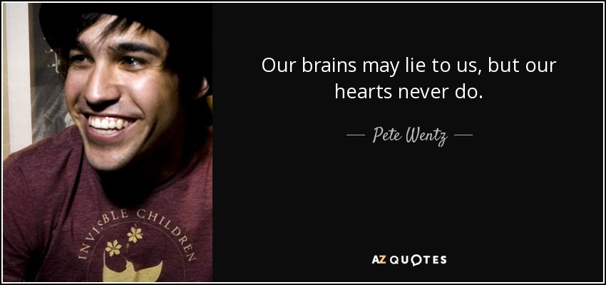 Our brains may lie to us, but our hearts never do. - Pete Wentz