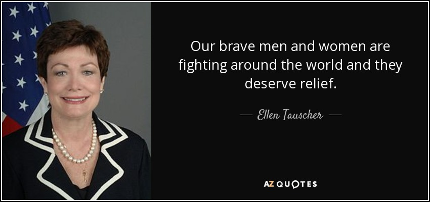 Our brave men and women are fighting around the world and they deserve relief. - Ellen Tauscher