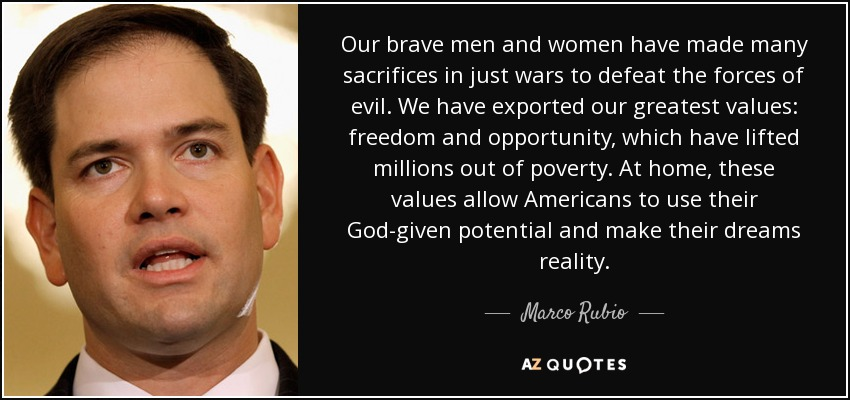 Our brave men and women have made many sacrifices in just wars to defeat the forces of evil. We have exported our greatest values: freedom and opportunity, which have lifted millions out of poverty. At home, these values allow Americans to use their God-given potential and make their dreams reality. - Marco Rubio