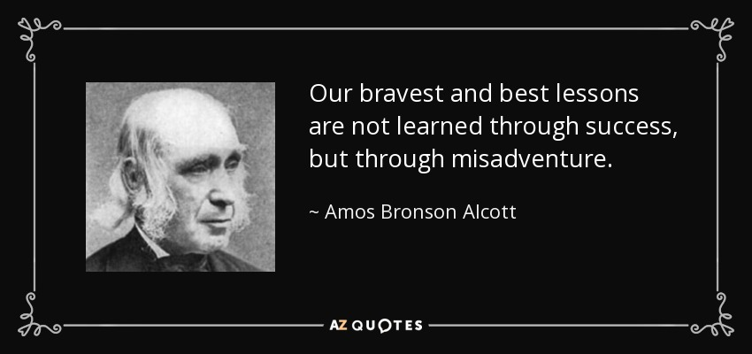 Our bravest and best lessons are not learned through success, but through misadventure. - Amos Bronson Alcott